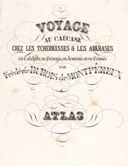 Титульный лист атласа к знаменитой работе Фредерика Дюбуа де Монпере Voyage au Caucase chez les tcherkesses et les abkhases en Colchide, en Géorgie, en Arménie et en Crimée par Frédéric Dubois de Montpéreux. Париж, 1843